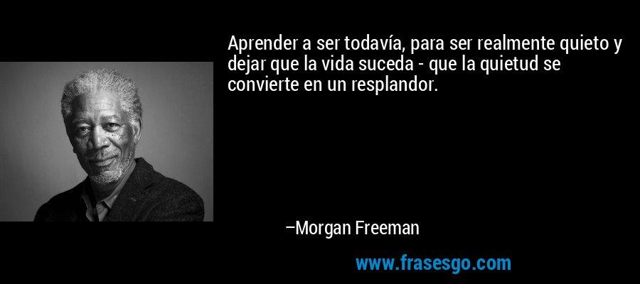 Aprender a ser todavía, para ser realmente quieto y dejar que la vida suceda - que la quietud se convierte en un resplandor. – Morgan Freeman