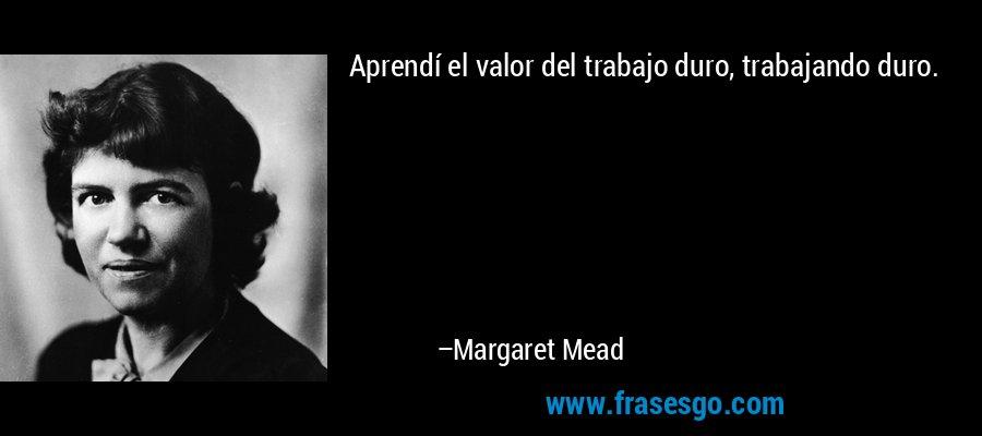 Aprendí el valor del trabajo duro, trabajando duro. – Margaret Mead