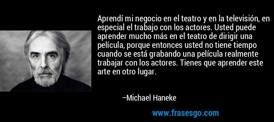 Aprendí mi negocio en el teatro y en la televisión, en especial el trabajo con los actores. Usted puede aprender mucho más en el teatro de dirigir una película, porque entonces usted no tiene tiempo cuando se está grabando una película realmente trabajar con los actores. Tienes que aprender este arte en otro lugar. – Michael Haneke