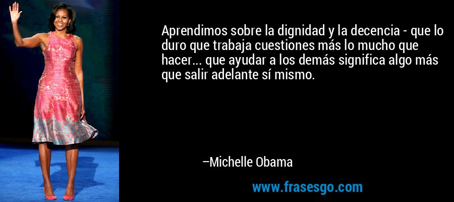 Aprendimos sobre la dignidad y la decencia - que lo duro que trabaja cuestiones más lo mucho que hacer... que ayudar a los demás significa algo más que salir adelante sí mismo. – Michelle Obama