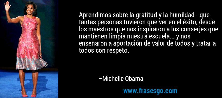 Aprendimos sobre la gratitud y la humildad - que tantas personas tuvieron que ver en el éxito, desde los maestros que nos inspiraron a los conserjes que mantienen limpia nuestra escuela... y nos enseñaron a aportación de valor de todos y tratar a todos con respeto. – Michelle Obama