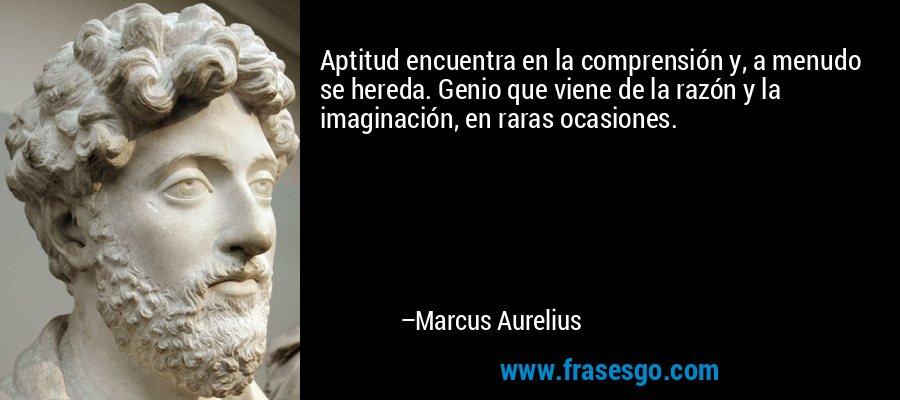 Aptitud encuentra en la comprensión y, a menudo se hereda. Genio que viene de la razón y la imaginación, en raras ocasiones. – Marcus Aurelius