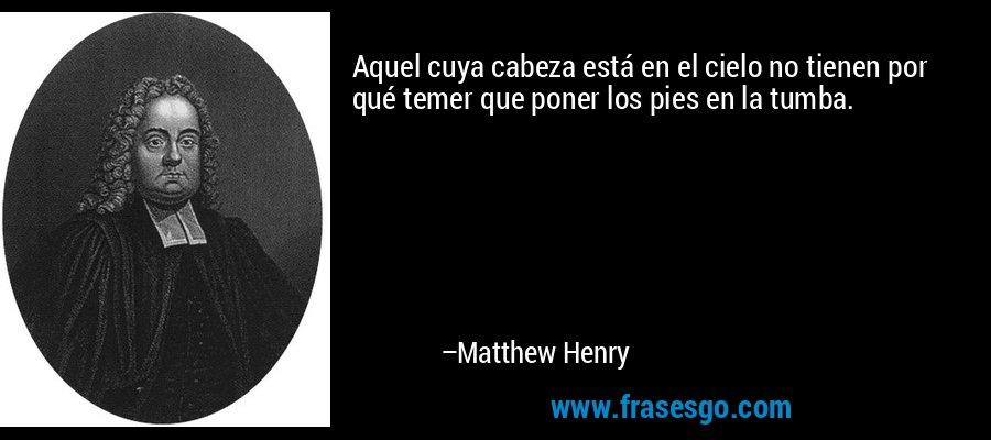 Aquel cuya cabeza está en el cielo no tienen por qué temer que poner los pies en la tumba. – Matthew Henry