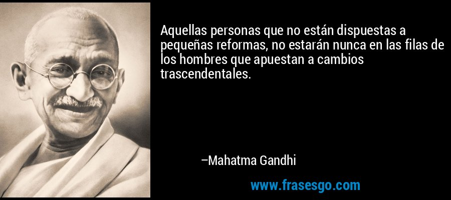 Aquellas personas que no están dispuestas a pequeñas reformas, no estarán nunca en las filas de los hombres que apuestan a cambios trascendentales. – Mahatma Gandhi