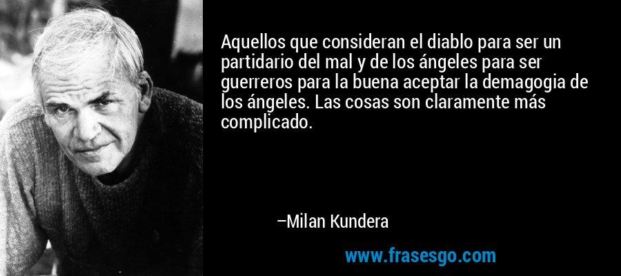 Aquellos que consideran el diablo para ser un partidario del mal y de los ángeles para ser guerreros para la buena aceptar la demagogia de los ángeles. Las cosas son claramente más complicado. – Milan Kundera