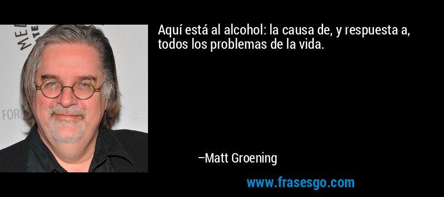 Aquí está al alcohol: la causa de, y respuesta a, todos los problemas de la vida. – Matt Groening