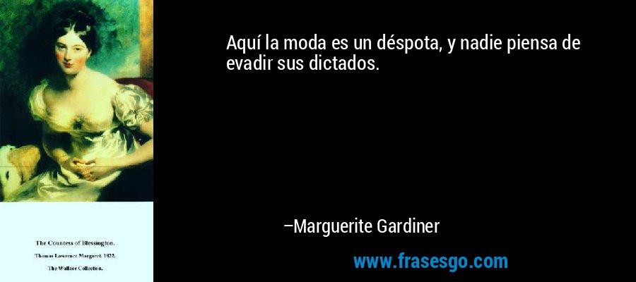 Aquí la moda es un déspota, y nadie piensa de evadir sus dictados. – Marguerite Gardiner
