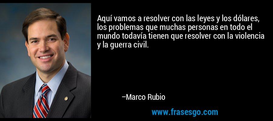Aquí vamos a resolver con las leyes y los dólares, los problemas que muchas personas en todo el mundo todavía tienen que resolver con la violencia y la guerra civil. – Marco Rubio