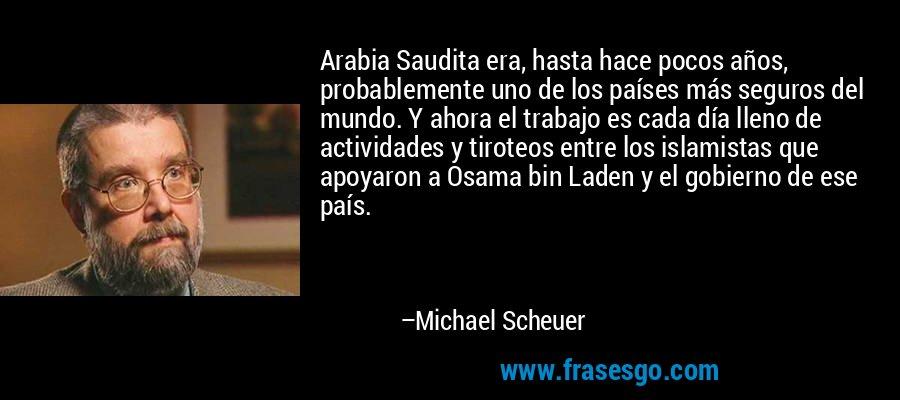 Arabia Saudita era, hasta hace pocos años, probablemente uno de los países más seguros del mundo. Y ahora el trabajo es cada día lleno de actividades y tiroteos entre los islamistas que apoyaron a Osama bin Laden y el gobierno de ese país. – Michael Scheuer