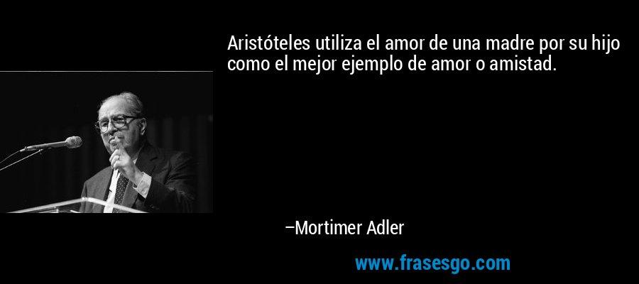 Aristóteles utiliza el amor de una madre por su hijo como el mejor ejemplo de amor o amistad. – Mortimer Adler