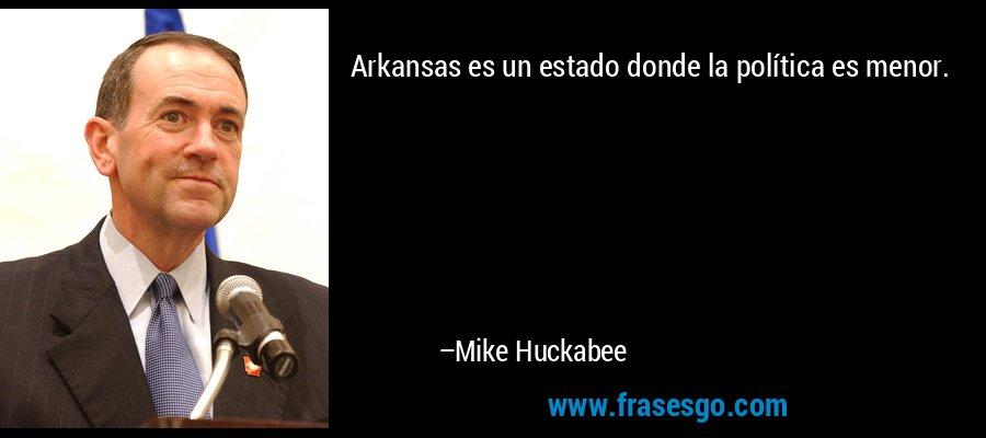 Arkansas es un estado donde la política es menor. – Mike Huckabee