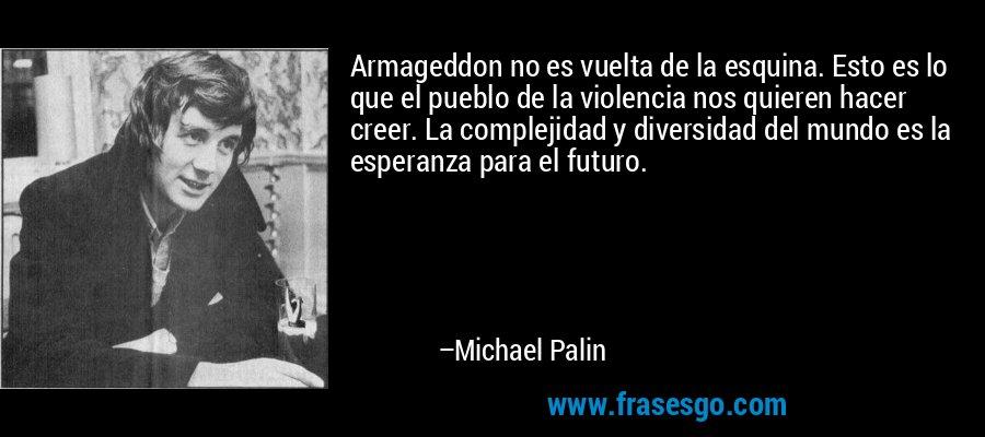 Armageddon no es vuelta de la esquina. Esto es lo que el pueblo de la violencia nos quieren hacer creer. La complejidad y diversidad del mundo es la esperanza para el futuro. – Michael Palin