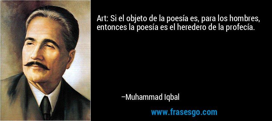 Art: Si el objeto de la poesía es, para los hombres, entonces la poesía es el heredero de la profecía. – Muhammad Iqbal