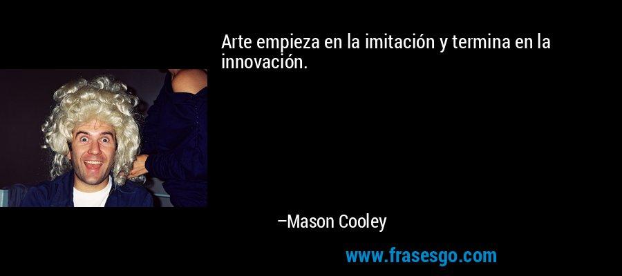 Arte empieza en la imitación y termina en la innovación. – Mason Cooley