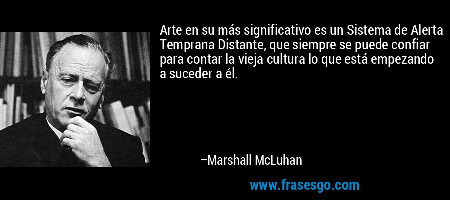 Arte en su más significativo es un Sistema de Alerta Temprana Distante, que siempre se puede confiar para contar la vieja cultura lo que está empezando a suceder a él. – Marshall McLuhan