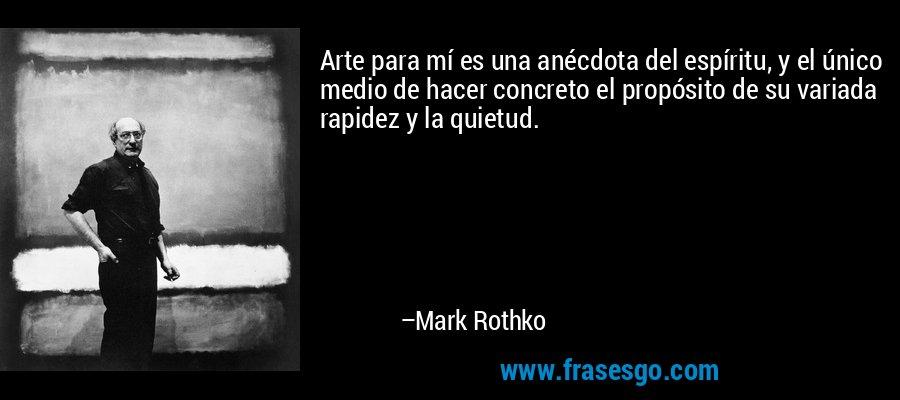 Arte para mí es una anécdota del espíritu, y el único medio de hacer concreto el propósito de su variada rapidez y la quietud. – Mark Rothko