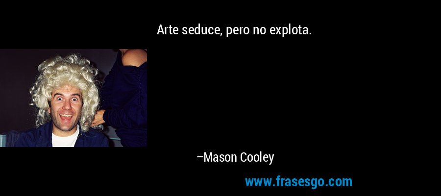 Arte seduce, pero no explota. – Mason Cooley