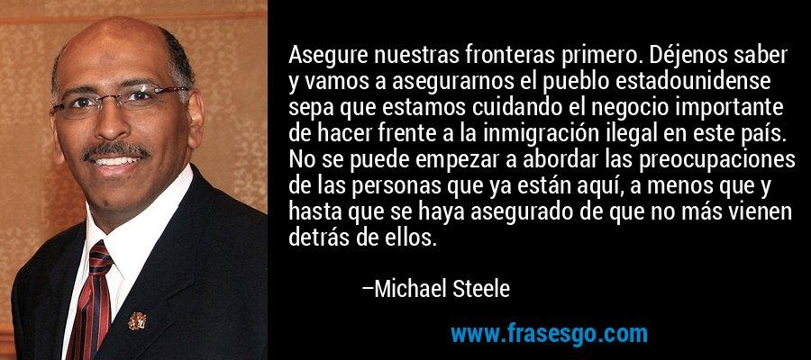 Asegure nuestras fronteras primero. Déjenos saber y vamos a asegurarnos el pueblo estadounidense sepa que estamos cuidando el negocio importante de hacer frente a la inmigración ilegal en este país. No se puede empezar a abordar las preocupaciones de las personas que ya están aquí, a menos que y hasta que se haya asegurado de que no más vienen detrás de ellos. – Michael Steele