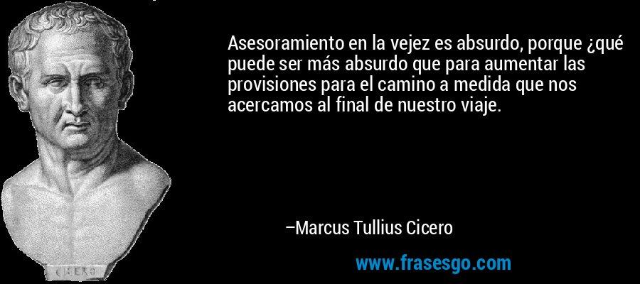 Asesoramiento en la vejez es absurdo, porque ¿qué puede ser más absurdo que para aumentar las provisiones para el camino a medida que nos acercamos al final de nuestro viaje. – Marcus Tullius Cicero