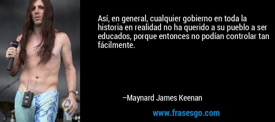 Así, en general, cualquier gobierno en toda la historia en realidad no ha querido a su pueblo a ser educados, porque entonces no podían controlar tan fácilmente. – Maynard James Keenan