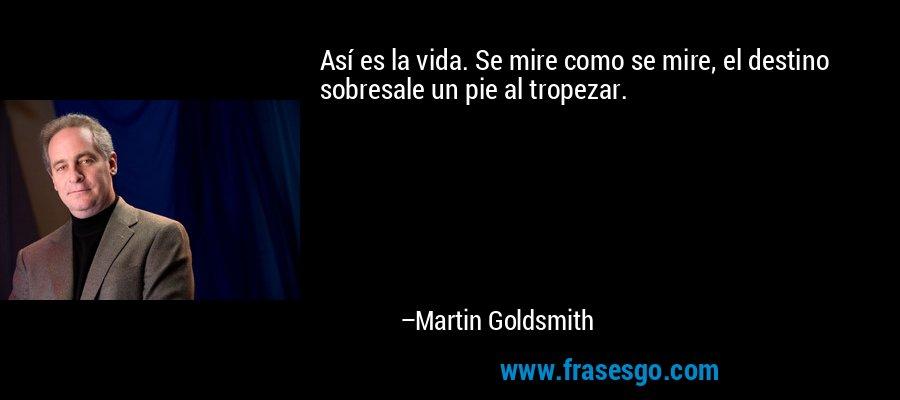 Así es la vida. Se mire como se mire, el destino sobresale un pie al tropezar. – Martin Goldsmith