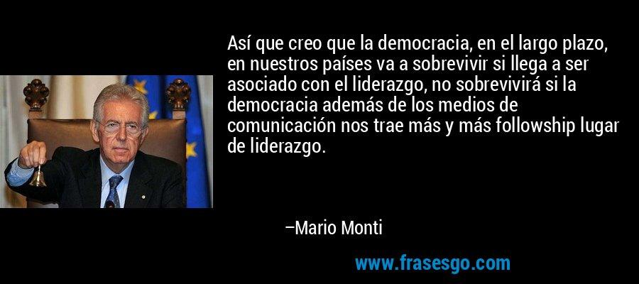 Así que creo que la democracia, en el largo plazo, en nuestros países va a sobrevivir si llega a ser asociado con el liderazgo, no sobrevivirá si la democracia además de los medios de comunicación nos trae más y más followship lugar de liderazgo. – Mario Monti