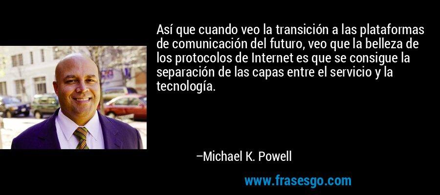 Así que cuando veo la transición a las plataformas de comunicación del futuro, veo que la belleza de los protocolos de Internet es que se consigue la separación de las capas entre el servicio y la tecnología. – Michael K. Powell