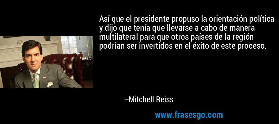 Así que el presidente propuso la orientación política y dijo que tenía que llevarse a cabo de manera multilateral para que otros países de la región podrían ser invertidos en el éxito de este proceso. – Mitchell Reiss