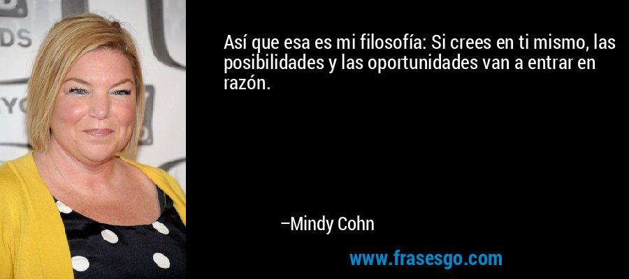 Así que esa es mi filosofía: Si crees en ti mismo, las posibilidades y las oportunidades van a entrar en razón. – Mindy Cohn