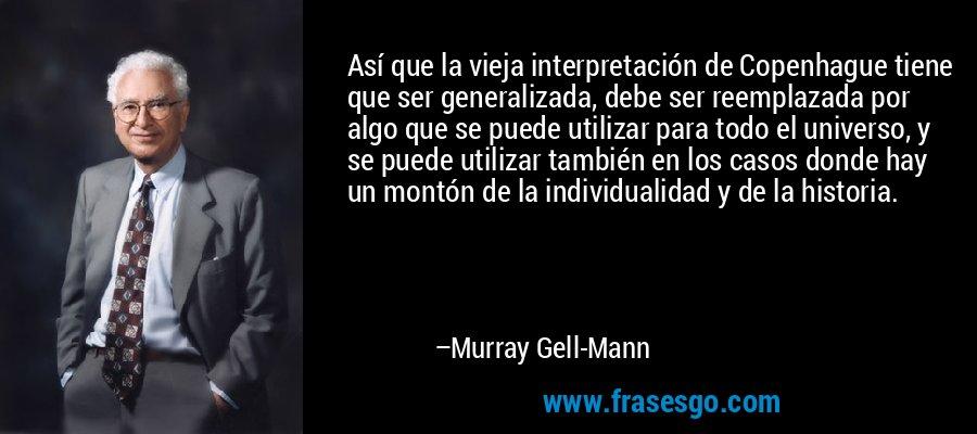 Así que la vieja interpretación de Copenhague tiene que ser generalizada, debe ser reemplazada por algo que se puede utilizar para todo el universo, y se puede utilizar también en los casos donde hay un montón de la individualidad y de la historia. – Murray Gell-Mann