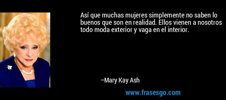 Así que muchas mujeres simplemente no saben lo buenos que son en realidad. Ellos vienen a nosotros todo moda exterior y vaga en el interior. – Mary Kay Ash