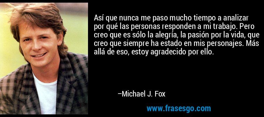 Así que nunca me paso mucho tiempo a analizar por qué las personas responden a mi trabajo. Pero creo que es sólo la alegría, la pasión por la vida, que creo que siempre ha estado en mis personajes. Más allá de eso, estoy agradecido por ello. – Michael J. Fox