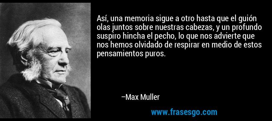 Así, una memoria sigue a otro hasta que el guión olas juntos sobre nuestras cabezas, y un profundo suspiro hincha el pecho, lo que nos advierte que nos hemos olvidado de respirar en medio de estos pensamientos puros. – Max Muller