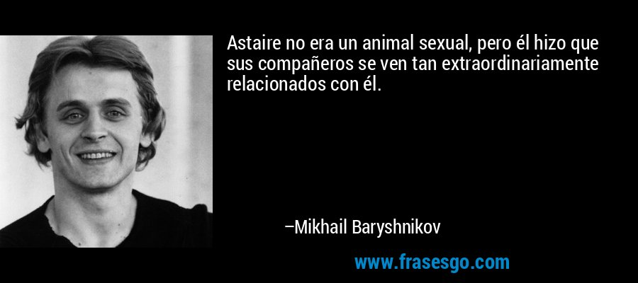 Astaire no era un animal sexual, pero él hizo que sus compañeros se ven tan extraordinariamente relacionados con él. – Mikhail Baryshnikov
