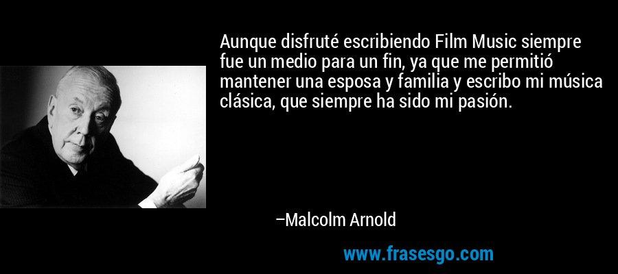 Aunque disfruté escribiendo Film Music siempre fue un medio para un fin, ya que me permitió mantener una esposa y familia y escribo mi música clásica, que siempre ha sido mi pasión. – Malcolm Arnold