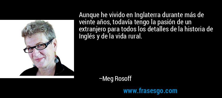 Aunque he vivido en Inglaterra durante más de veinte años, todavía tengo la pasión de un extranjero para todos los detalles de la historia de Inglés y de la vida rural. – Meg Rosoff