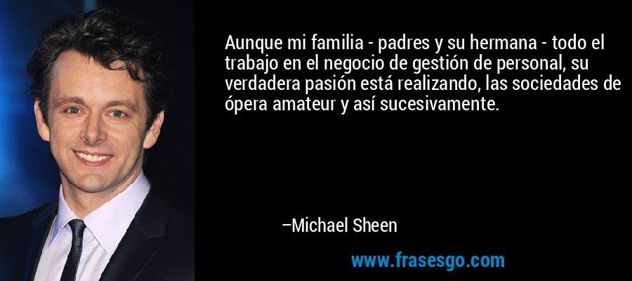 Aunque mi familia - padres y su hermana - todo el trabajo en el negocio de gestión de personal, su verdadera pasión está realizando, las sociedades de ópera amateur y así sucesivamente. – Michael Sheen