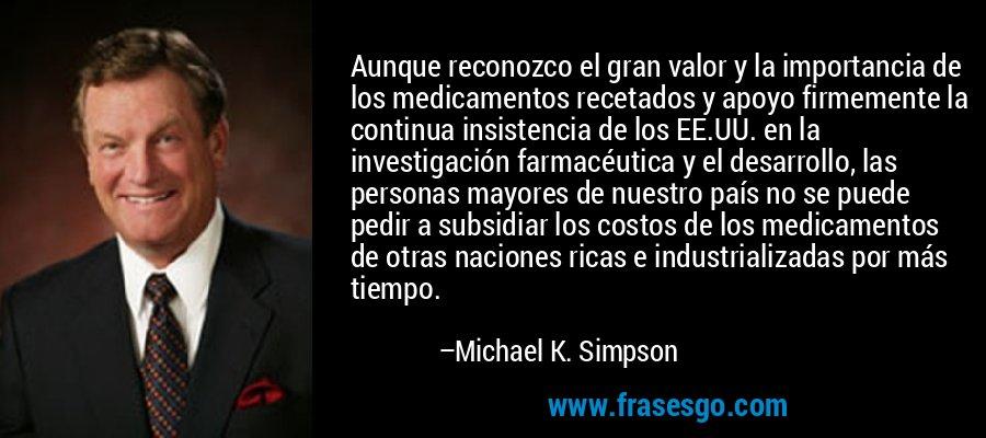 Aunque reconozco el gran valor y la importancia de los medicamentos recetados y apoyo firmemente la continua insistencia de los EE.UU. en la investigación farmacéutica y el desarrollo, las personas mayores de nuestro país no se puede pedir a subsidiar los costos de los medicamentos de otras naciones ricas e industrializadas por más tiempo. – Michael K. Simpson