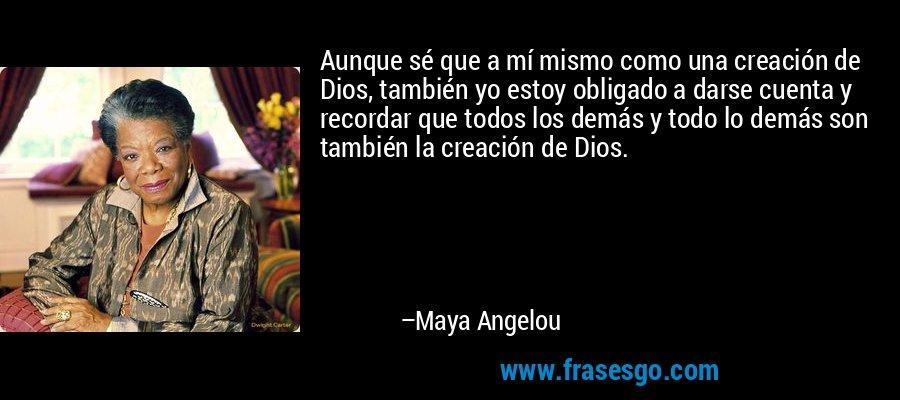 Aunque sé que a mí mismo como una creación de Dios, también yo estoy obligado a darse cuenta y recordar que todos los demás y todo lo demás son también la creación de Dios. – Maya Angelou