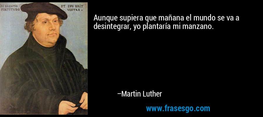 Aunque supiera que mañana el mundo se va a desintegrar, yo plantaría mi manzano. – Martin Luther