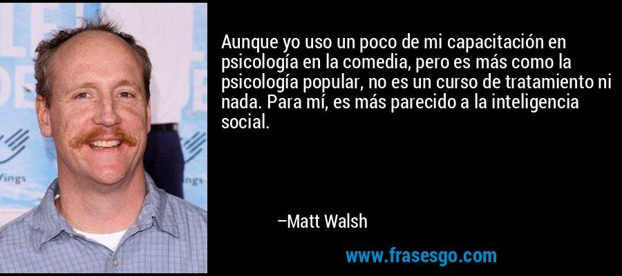 Aunque yo uso un poco de mi capacitación en psicología en la comedia, pero es más como la psicología popular, no es un curso de tratamiento ni nada. Para mí, es más parecido a la inteligencia social. – Matt Walsh