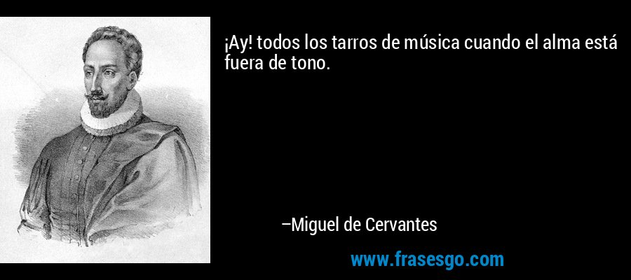 ¡Ay! todos los tarros de música cuando el alma está fuera de tono. – Miguel de Cervantes