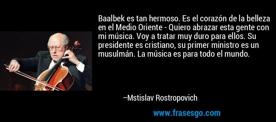 Baalbek es tan hermoso. Es el corazón de la belleza en el Medio Oriente - Quiero abrazar esta gente con mi música. Voy a tratar muy duro para ellos. Su presidente es cristiano, su primer ministro es un musulmán. La música es para todo el mundo. – Mstislav Rostropovich