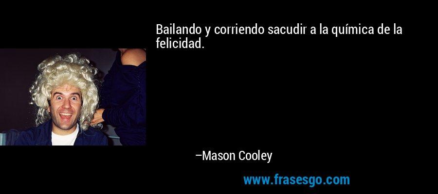 Bailando y corriendo sacudir a la química de la felicidad. – Mason Cooley
