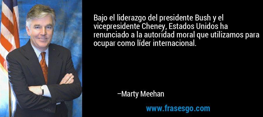 Bajo el liderazgo del presidente Bush y el vicepresidente Cheney, Estados Unidos ha renunciado a la autoridad moral que utilizamos para ocupar como líder internacional. – Marty Meehan