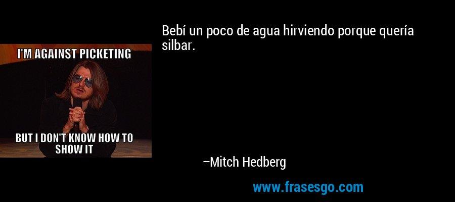 Bebí un poco de agua hirviendo porque quería silbar. – Mitch Hedberg