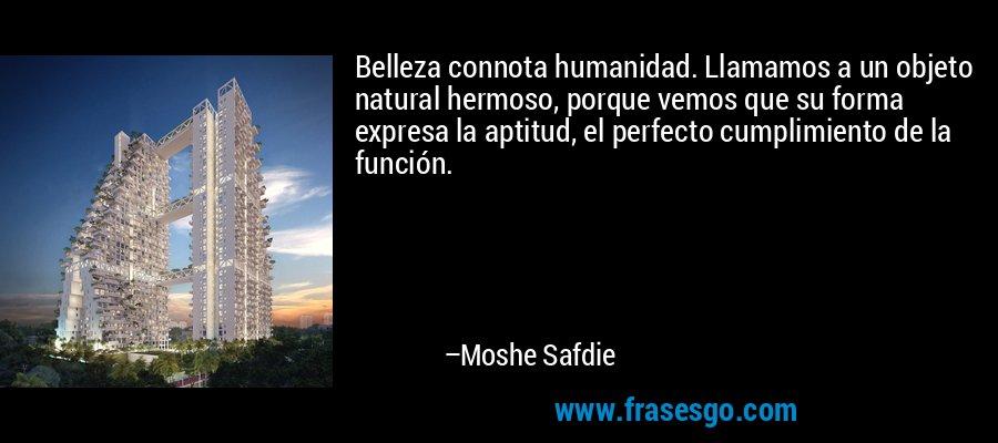 Belleza connota humanidad. Llamamos a un objeto natural hermoso, porque vemos que su forma expresa la aptitud, el perfecto cumplimiento de la función. – Moshe Safdie