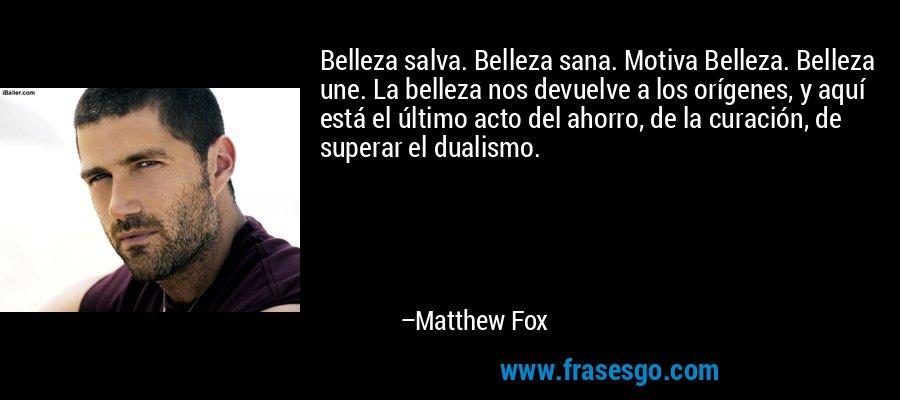 Belleza salva. Belleza sana. Motiva Belleza. Belleza une. La belleza nos devuelve a los orígenes, y aquí está el último acto del ahorro, de la curación, de superar el dualismo. – Matthew Fox