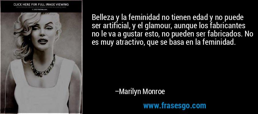 Belleza y la feminidad no tienen edad y no puede ser artificial, y el glamour, aunque los fabricantes no le va a gustar esto, no pueden ser fabricados. No es muy atractivo, que se basa en la feminidad. – Marilyn Monroe