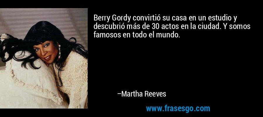 Berry Gordy convirtió su casa en un estudio y descubrió más de 30 actos en la ciudad. Y somos famosos en todo el mundo. – Martha Reeves